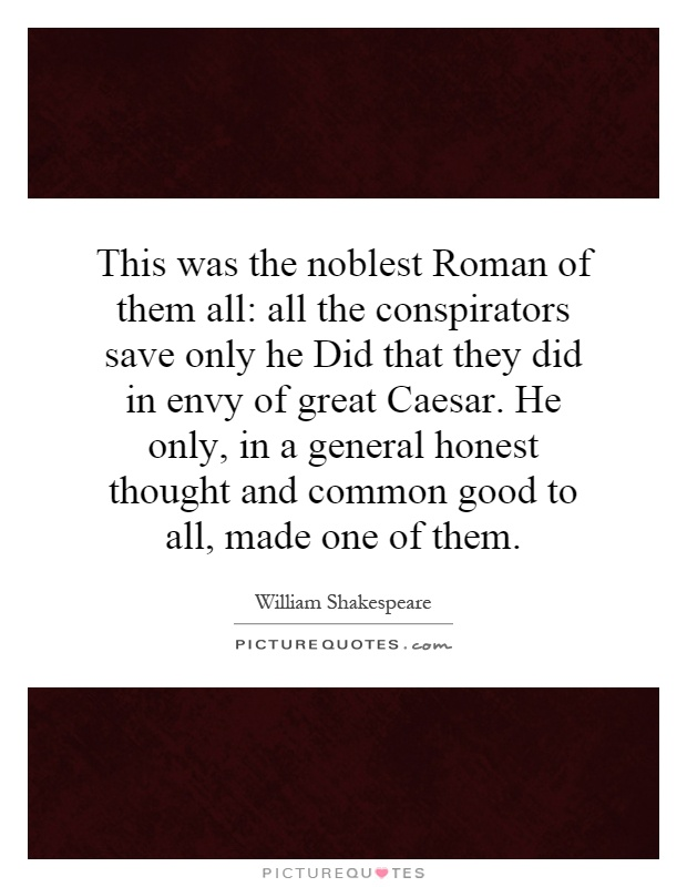 this was the noblest roman of them all